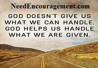 God does not give us what we can handle , God helps us handle what we are given.