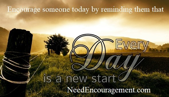 Encourage someone today by reminding them that every day is a new day!
