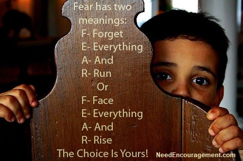 Rise from your fear, do not run from your fear!