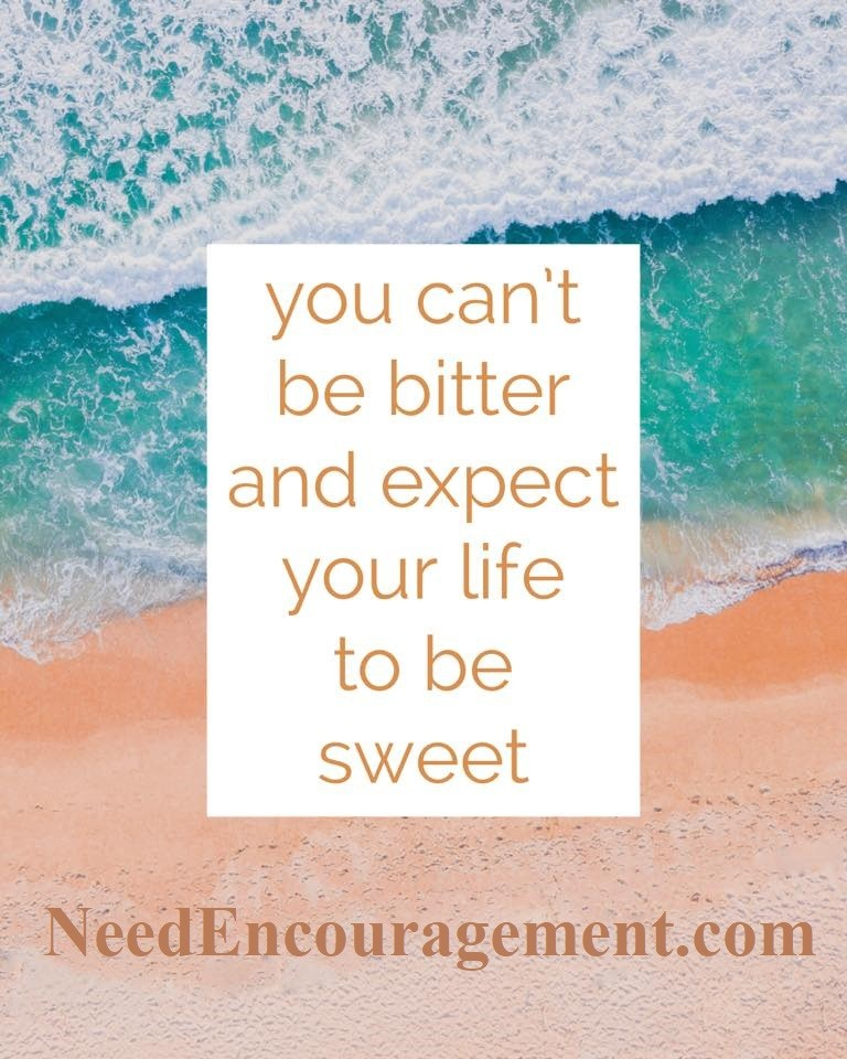 You can't be bitter and expect your life to be sweet