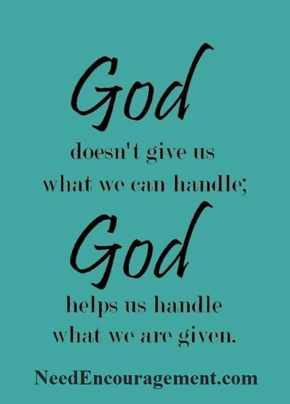 God doesn't give us what we can handle, God helps us handle what we are given! NeedEncouragement.com