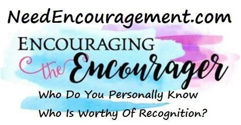 Encouraging the encourager! Who do you personally know who is worthy of recognition?