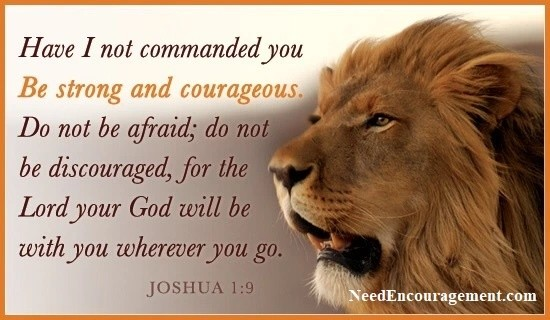 Have I not commanded you, be strong and courageous!