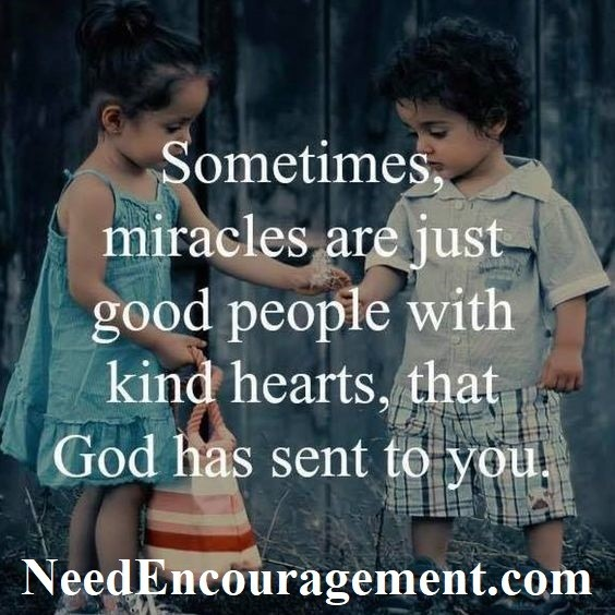 Sometimes, miracles are just good peole with kind hearts, that God has sent to you! Find Encouragement Here!