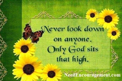 Never look down on anyone. Only God sits that high! Need More Encouragement?