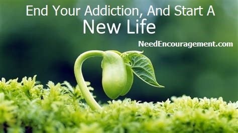 End your addiction, and start a new life. Need Encouragement.